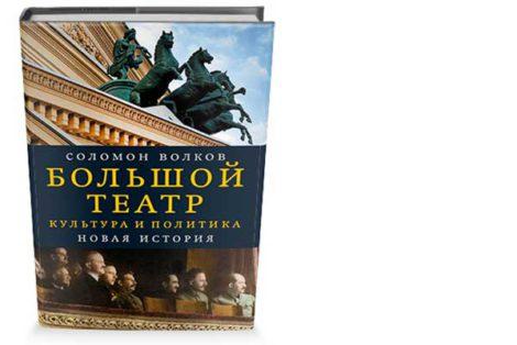 Большой видится на расстоянии… Книга Соломона Волкова «Большой театр. Культура и политика. Новая история»