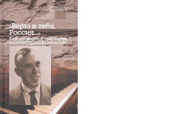 «Верю в тебя, Россия…» Книга о жизни и творчестве композитора Ю.В. Николаева